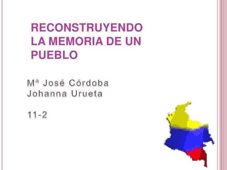 RECONSTRUYENDO LA MEMORIA DE UN PUEBLO<br />Mª José Córdoba <br />Johanna Urueta<br />11-2<br />