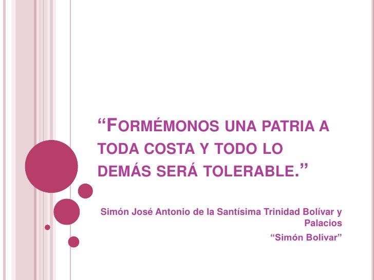 """""""Formémonos una patria a toda costa y todo lo demás será tolerable.""""<br />Simón José Antonio de la Santísima Trinidad Bolí..."""