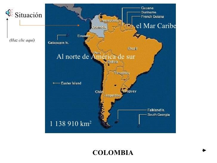 COLOMBIA Situación Al norte de América de sur el Mar Caribe… 1 138 910 km 2 (Haz clic aquí)