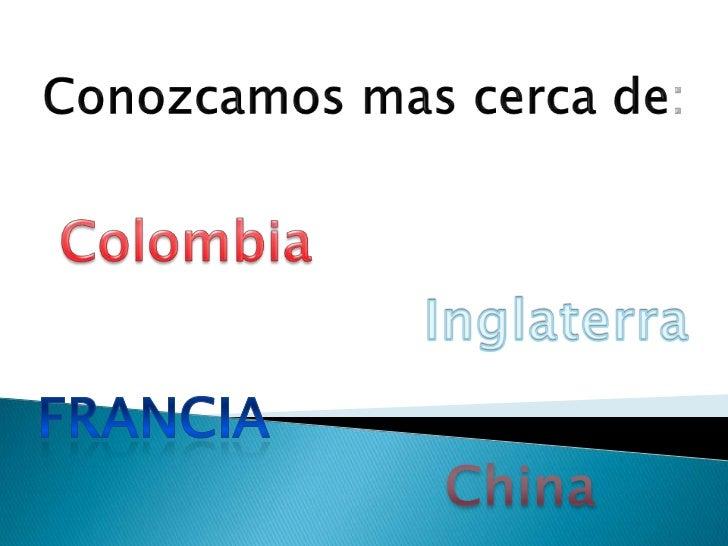 Conozcamos mas cerca de: <br />Colombia <br />Inglaterra<br />Francia<br />China <br />