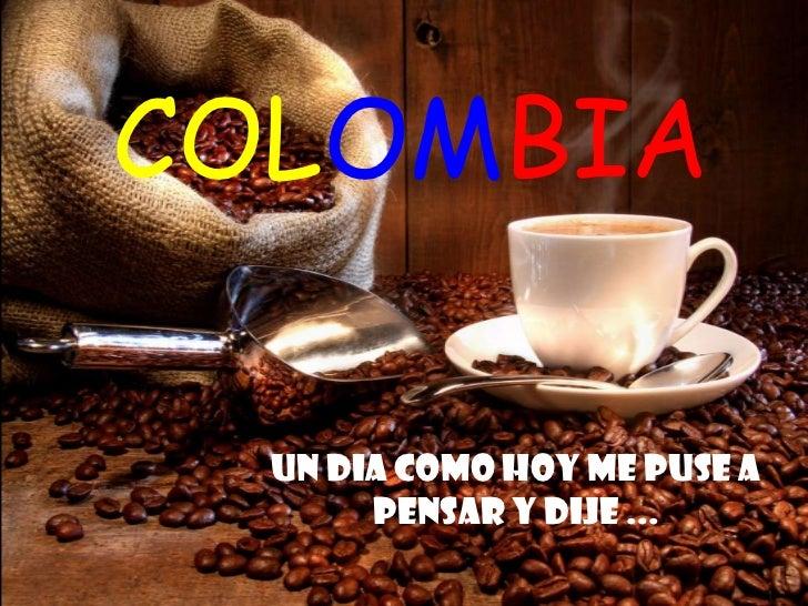 COLOMBIA  Un DIA como hoy me puse a       pensar y dije ...