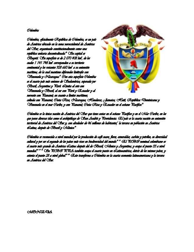 ColombiaColombia, oficialmente República de Colombia, es un paísde América ubicado en la zona noroccidental de Américadel ...