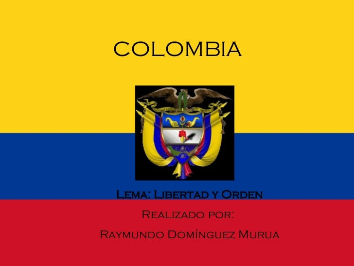 <ul><li>COLOMBIA </li></ul>Lema: Libertad y Orden Realizado por:  Raymundo Domínguez Murua