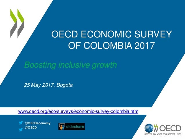 OECD ECONOMIC SURVEY OF COLOMBIA 2017 Boosting inclusive growth 25 May 2017, Bogota @OECDeconomy @OECD www.oecd.org/eco/su...