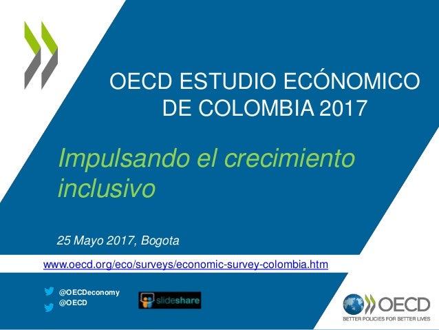 OECD ESTUDIO ECÓNOMICO DE COLOMBIA 2017 Impulsando el crecimiento inclusivo 25 Mayo 2017, Bogota @OECDeconomy @OECD www.oe...