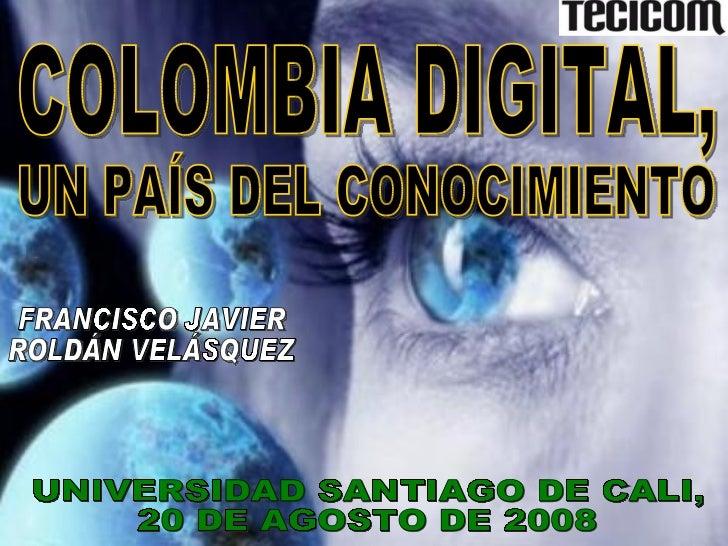COLOMBIA DIGITAL, UNIVERSIDAD SANTIAGO DE CALI,  20 DE AGOSTO DE 2008 FRANCISCO JAVIER ROLDÁN VELÁSQUEZ UN PAÍS DEL CONOCI...