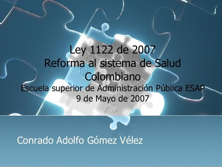 Ley 1122 de 2007 Reforma al sistema de Salud Colombiano Escuela superior de Administración Pública ESAP 9 de Mayo de 2007 ...