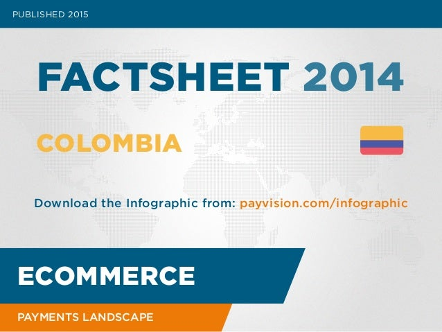 PUBLISHED 2015 FACTSHEET 2014 COLOMBIA Download the Infographic from: payvision.com/infographic ECOMMERCE PAYMENTS LANDSCA...