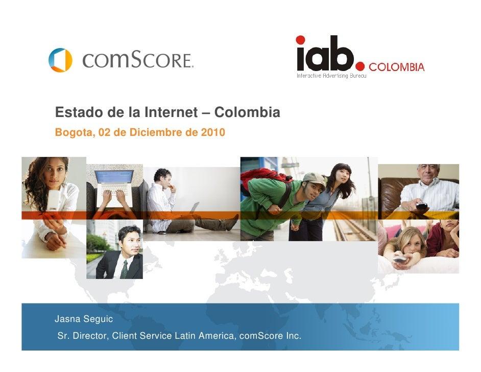 Estado de la Internet – ColombiaBogota, 02 de Diciembre de 2010Jasna SeguicSr. Director, Client Service Latin America, com...