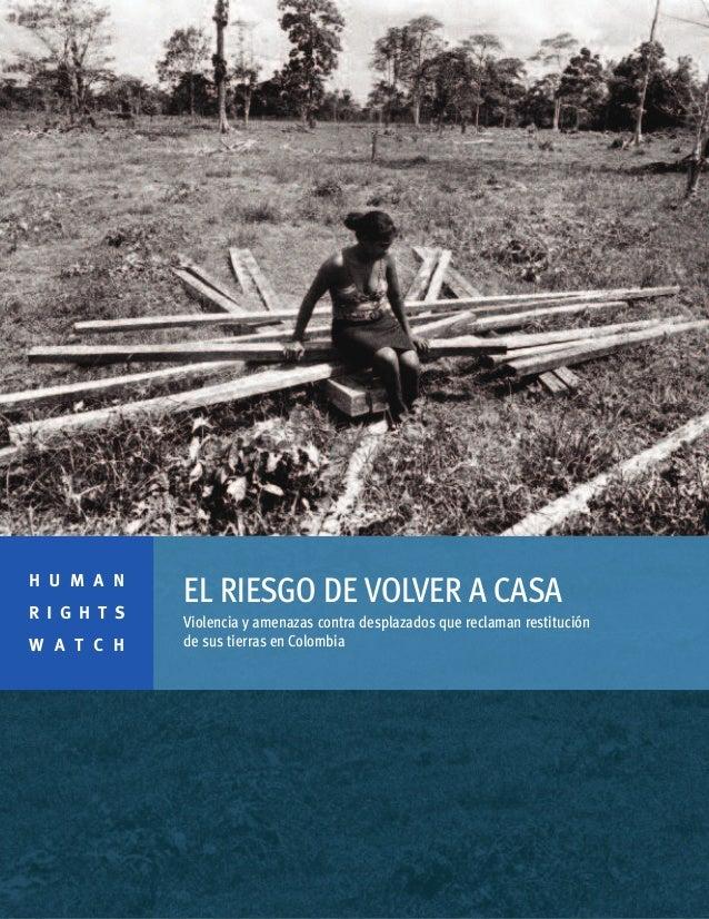 EL RIESGO DE VOLVER A CASA Violencia y amenazas contra desplazados que reclaman restitución de sus tierras en Colombia H U...