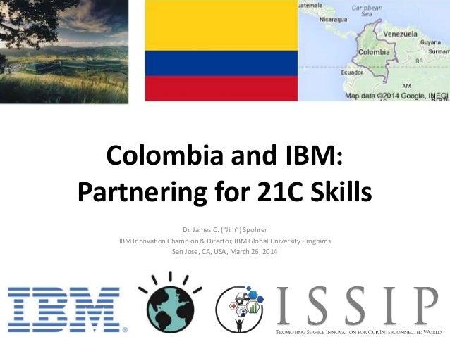 """Colombia and IBM: Partnering for 21C Skills Dr. James C. (""""Jim"""") Spohrer IBM Innovation Champion & Director, IBM Global Un..."""