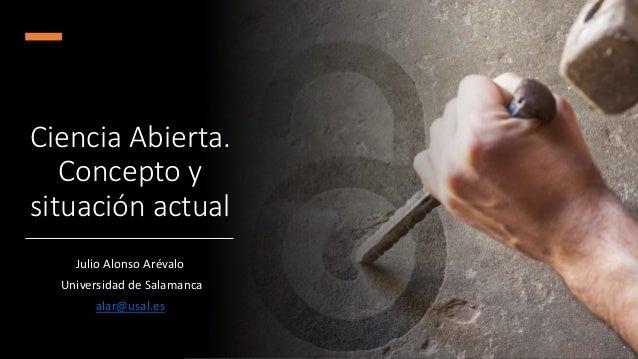 Ciencia Abierta. Concepto y situación actual Julio Alonso Arévalo Universidad de Salamanca alar@usal.es