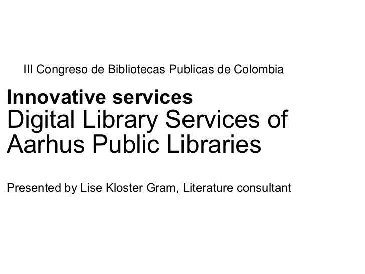 III Congreso de Bibliotecas Publicas de ColombiaInnovative servicesDigital Library Services ofAarhus Public LibrariesPrese...