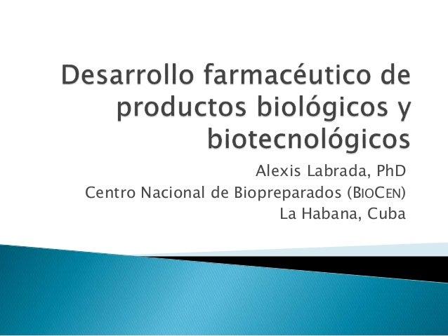 Alexis Labrada, PhD Centro Nacional de Biopreparados (BIOCEN) La Habana, Cuba