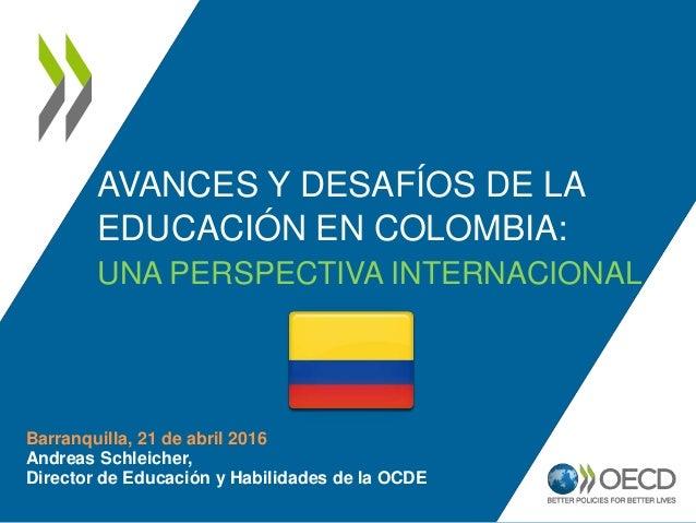 AVANCES Y DESAFÍOS DE LA EDUCACIÓN EN COLOMBIA: UNA PERSPECTIVA INTERNACIONAL Barranquilla, 21 de abril 2016 Andreas Schle...