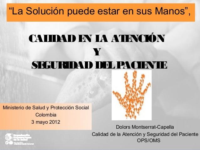 CALIDADEN LA ATENCIÓNYSEGURIDADDELPACIENTEMinisterio de Salud y Protección SocialColombia3 mayo 2012Dolors Montserrat-Cape...