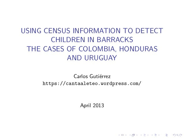 USING CENSUS INFORMATION TO DETECT CHILDREN IN BARRACKS THE CASES OF COLOMBIA, HONDURAS AND URUGUAY Carlos Guti´errez http...