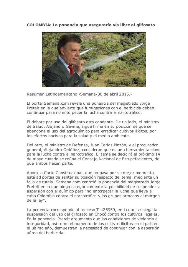 COLOMBIA: La ponencia que aseguraría vía libre al glifosato Resumen Latinoamericano /Semana/30 de abril 2015.- El portal S...