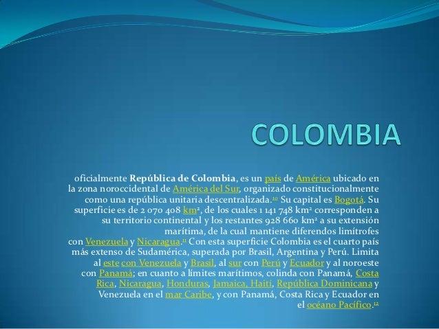oficialmente República de Colombia, es un país de América ubicado enla zona noroccidental de América del Sur, organizado c...
