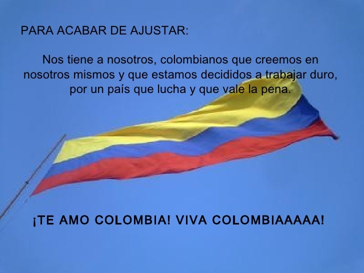 PARA ACABAR DE AJUSTAR: Nos tiene a nosotros, colombianos que creemos en nosotros mismos y que estamos decididos a trabaja...