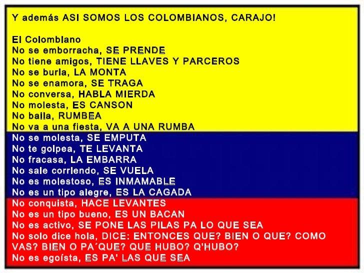 Y además ASI SOMOS LOS COLOMBIANOS, CARAJO! El Colombiano No se emborracha, SE PRENDE No tiene amigos, TIENE LLAVES Y PARC...