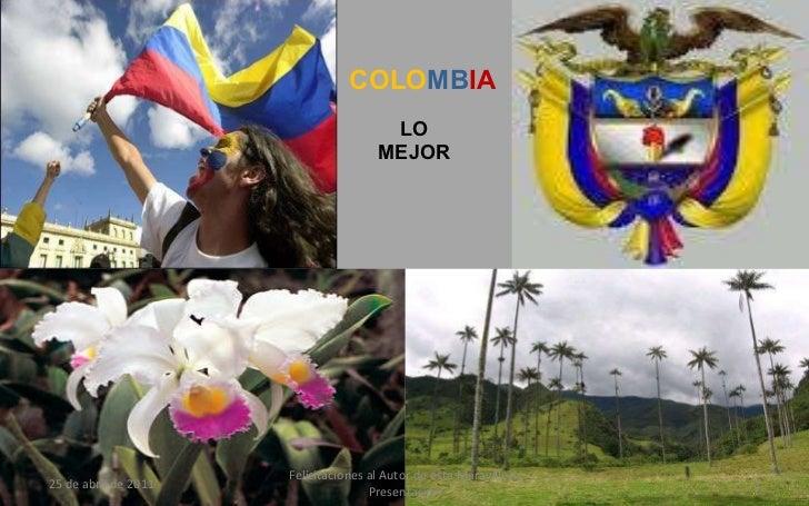 LO MEJOR COLO MB IA 25 de abril de 2011 Felicitaciones al Autor de ésta Maravillosa Presentación