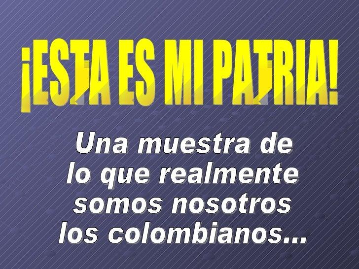 ¡ESTA ES MI PATRIA! Una muestra de lo que realmente  somos nosotros  los colombianos...