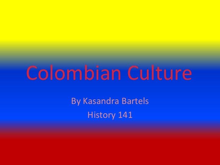 Colombian Culture    By Kasandra Bartels        History 141