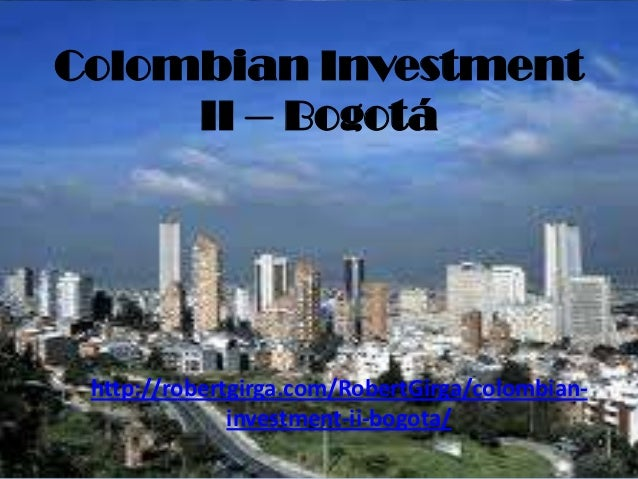 Colombian Investment     II – Bogotá http://robertgirga.com/RobertGirga/colombian-              investment-ii-bogota/