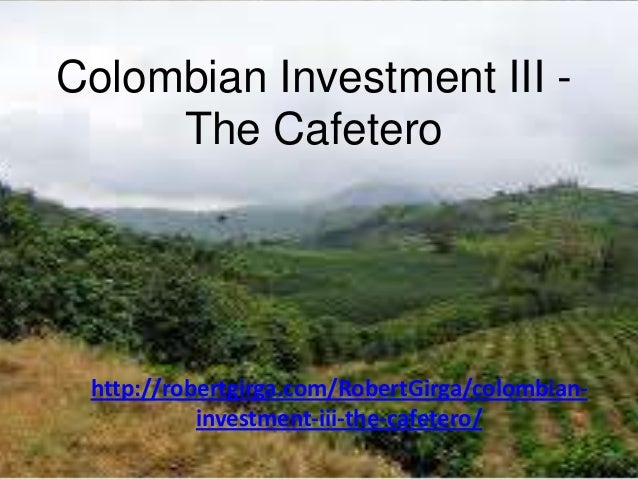 Colombian Investment III -     The Cafetero http://robertgirga.com/RobertGirga/colombian-           investment-iii-the-caf...