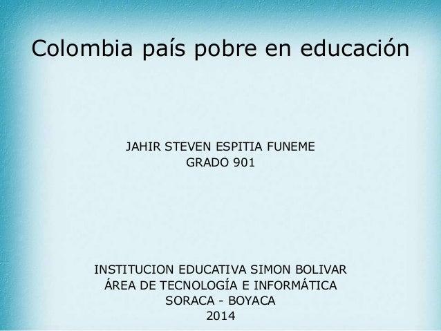 Colombia país pobre en educación JAHIR STEVEN ESPITIA FUNEME GRADO 901 INSTITUCION EDUCATIVA SIMON BOLIVAR ÁREA DE TECNOLO...