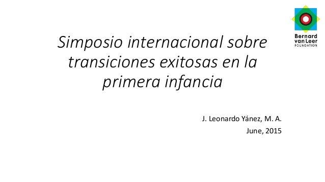 Simposio internacional sobre transiciones exitosas en la primera infancia J. Leonardo Yánez, M. A. June, 2015