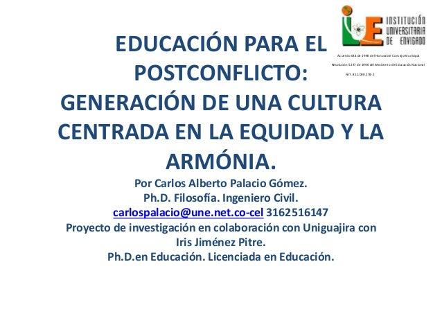 EDUCACIÓN PARA EL POSTCONFLICTO: GENERACIÓN DE UNA CULTURA CENTRADA EN LA EQUIDAD Y LA ARMÓNIA. Por Carlos Alberto Palacio...