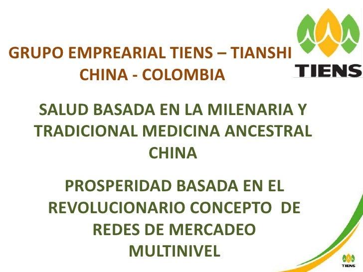 GRUPO EMPREARIAL TIENS – TIANSHI<br /> CHINA - COLOMBIA<br />SALUD BASADA EN LA MILENARIA Y TRADICIONAL MEDICINA ANCESTRAL...