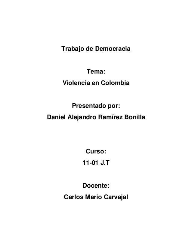 Trabajo de Democracia Tema: Violencia en Colombia Presentado por: Daniel Alejandro Ramírez Bonilla Curso: 11-01 J.T Docent...