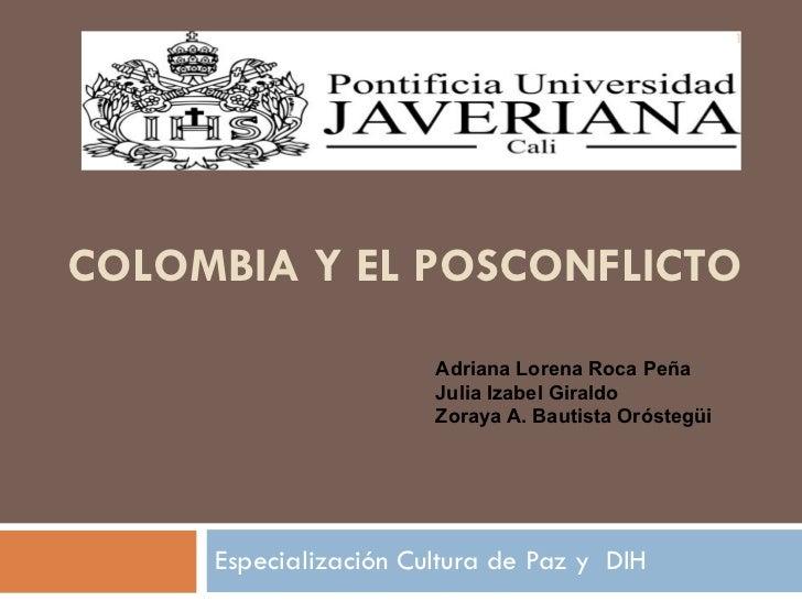 COLOMBIA Y EL POSCONFLICTO Especialización Cultura de Paz y  DIH Adriana Lorena Roca Peña  Julia Izabel Giraldo  Zoraya A....