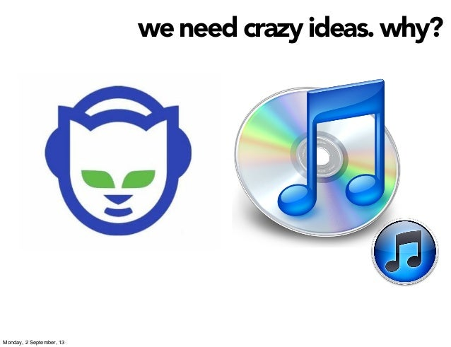we need crazy ideas. why? Monday, 2 September, 13