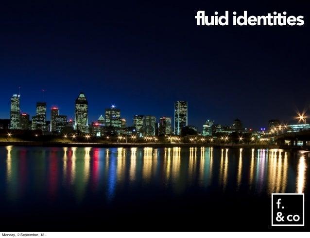 fluid identities Monday, 2 September, 13