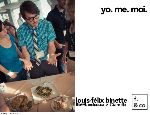 yo. me. moi. louis-félix binette lfb@fandco.ca > @iamlfb Monday, 2 September, 13