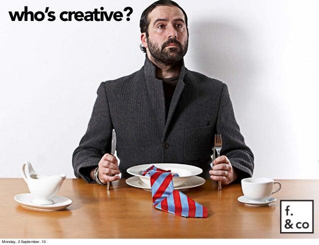 who's creative? Monday, 2 September, 13