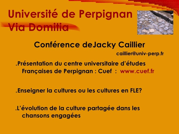 Université de Perpignan  Via Domitia <ul><li>Conférence deJacky Caillier </li></ul><ul><li>[email_address] </li></ul><ul><...