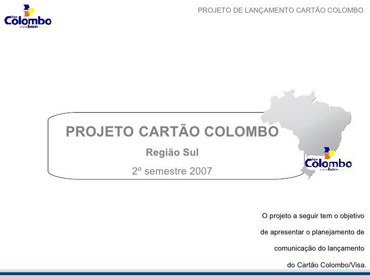 <ul><li>PROJETO  CARTÃO COLOMBO </li></ul><ul><li>Região Sul </li></ul><ul><li>2º semestre 2007 </li></ul>O projeto a segu...