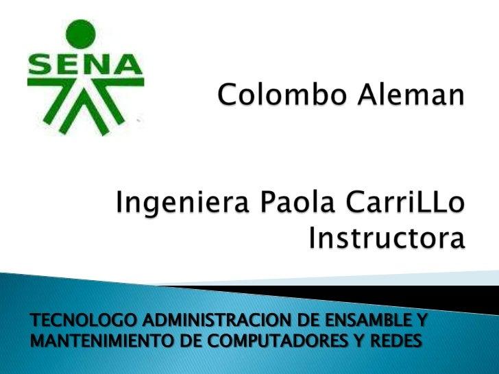 Colombo AlemanIngeniera Paola CarriLLoInstructora<br />TECNOLOGO ADMINISTRACION DE ENSAMBLE Y MANTENIMIENTO DE COMPUTADORE...