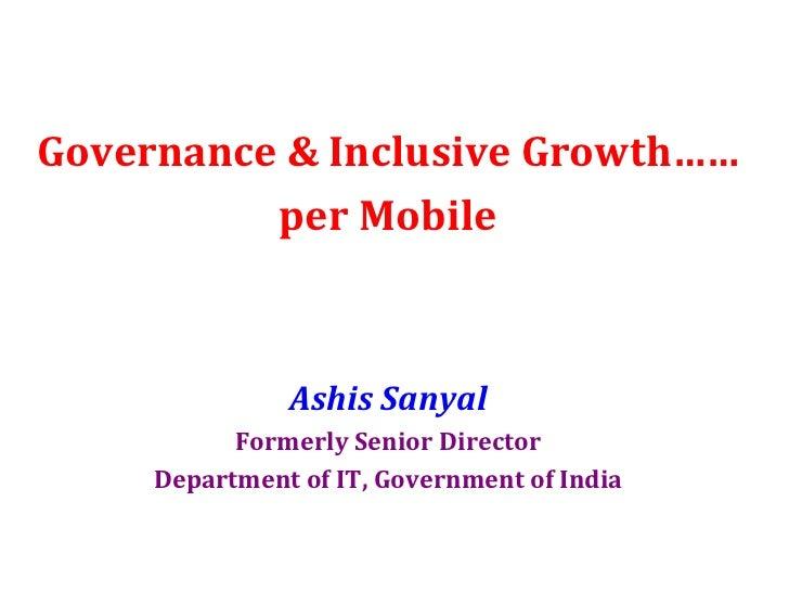 <ul><li>Governance & Inclusive Growth…… </li></ul><ul><li>per Mobile </li></ul><ul><li>Ashis Sanyal </li></ul><ul><li>Form...