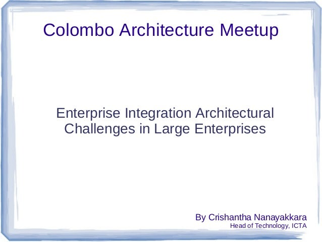 Colombo Architecture Meetup Enterprise Integration Architectural Challenges in Large Enterprises By Crishantha Nanayakkara...
