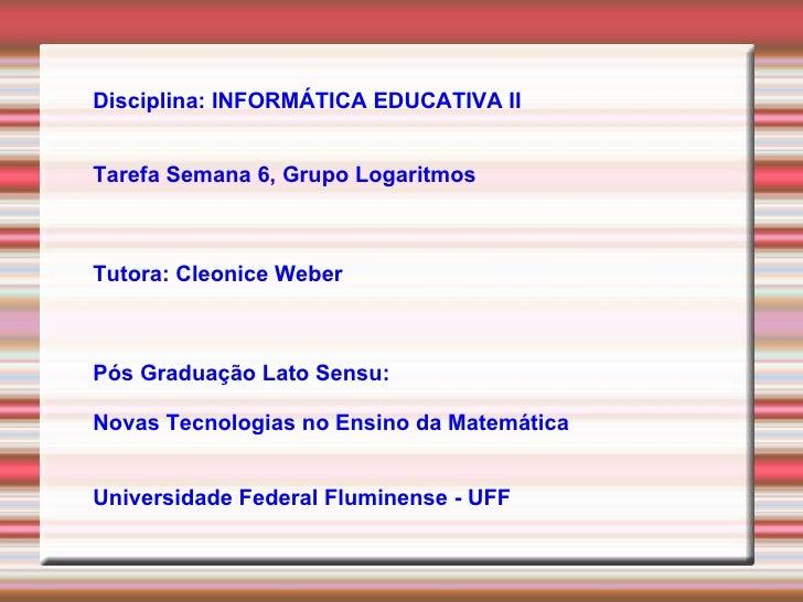 Disciplina: INFORMÁTICA EDUCATIVA II Tarefa Semana 6, Grupo Logaritmos Tutora: Cleonice Weber Pós Graduação Lato Sensu:  N...