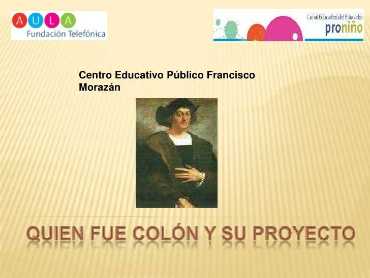 Centro Educativo Público Francisco Morazán<br />Quien Fue colón y su proyecto<br />