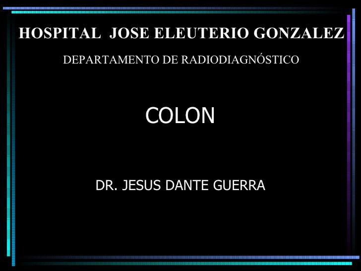 COLON DR. JESUS DANTE GUERRA DEPARTAMENTO DE RADIODIAGNÓSTICO HOSPITAL  JOSE ELEUTERIO GONZALEZ