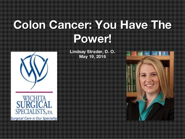 Colon Cancer: You Have TheColon Cancer: You Have The Power!Power! Lindsay Strader, D. O.Lindsay Strader, D. O. May 19, 201...