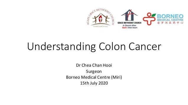 Understanding Colon Cancer Dr Chea Chan Hooi Surgeon Borneo Medical Centre (Miri) 15th July 2020